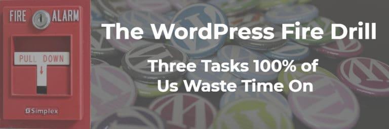 The WordPress Fire Drill – Three Tasks 100% of Us Waste Time On