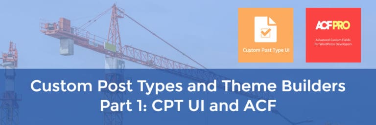 Custom Post Types and Theme Builders – Part 1 CPT UI and ACF