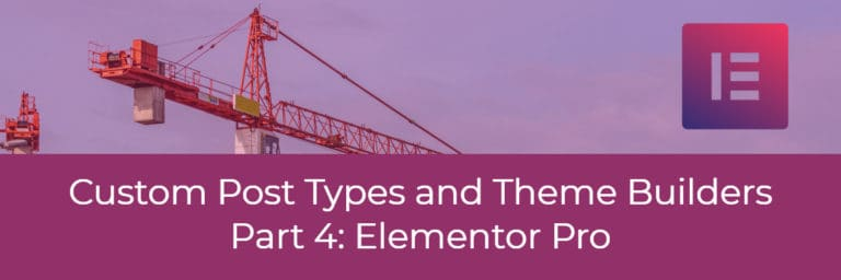 Custom Post Types and Theme Builders – Part Four Elementor Pro