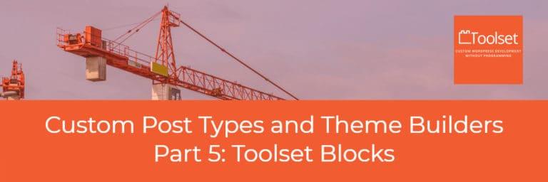 Custom Post Types and Theme Builders – Part Five Toolset Blocks