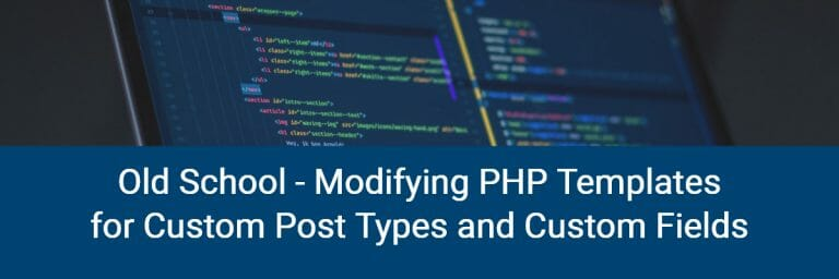 Old School Modifying PHP Templates for Custom Post Types and Custom Fields